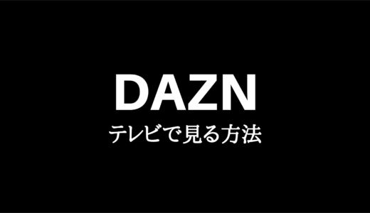 DAZN(ダゾーン)をテレビで見る方法7選|あなたにぴったりの視聴方法は?