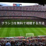 【サッカー】クラシコを無料で視聴する2つの方法|FCバルセロナvsレアルマドリード